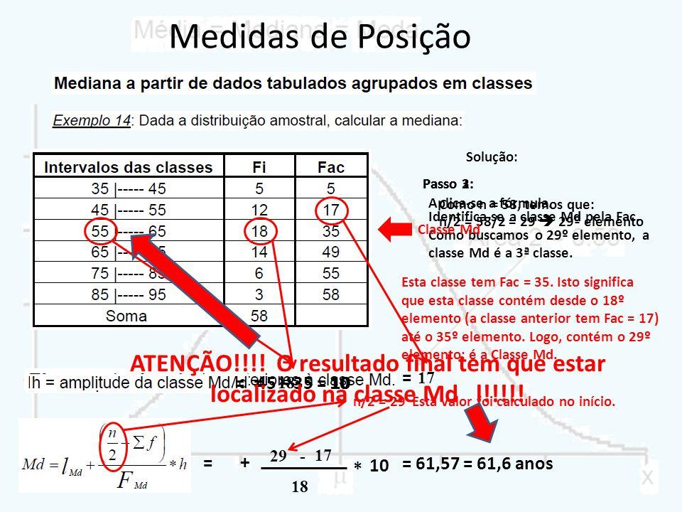 Solução: Passo 1: Como n = 58, temos que: n/2 = 58/2 = 29 29º elemento Esta classe tem Fac = 35. Isto significa que esta classe contém desde o 18º ele