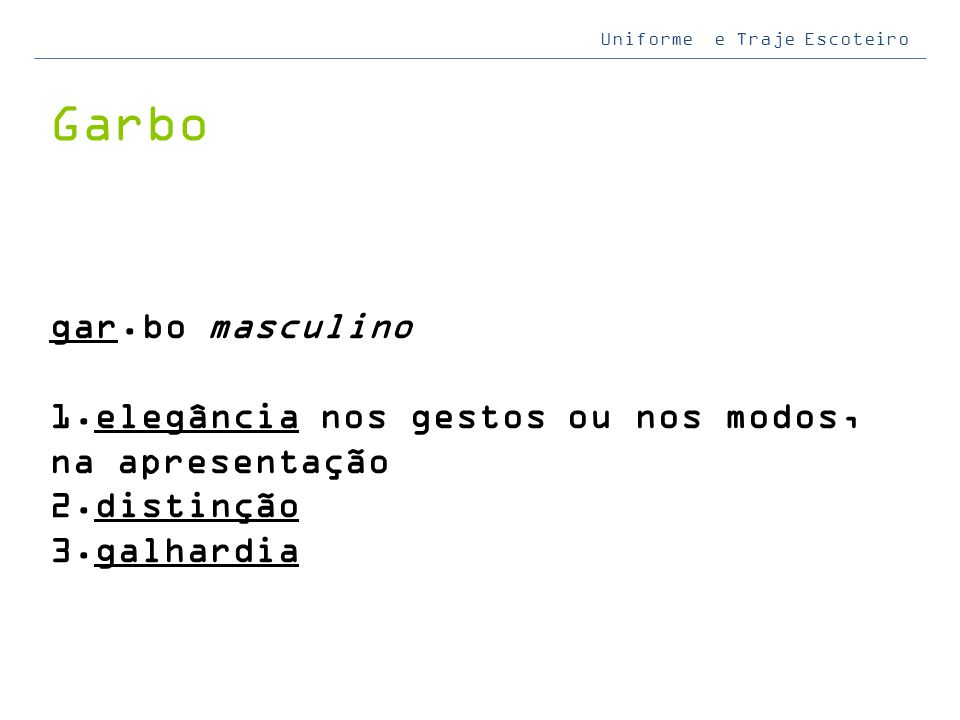Uniforme e Traje Escoteiro Garbo gar.bo masculino 1. elegância nos gestos ou nos modos, na apresentação 2. distinção 3. galhardia