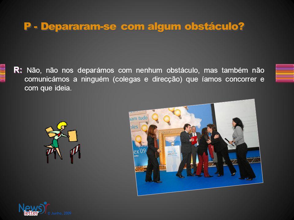 © Junho, 2009 R: R: Não, não nos deparámos com nenhum obstáculo, mas também não comunicámos a ninguém (colegas e direcção) que íamos concorrer e com que ideia.