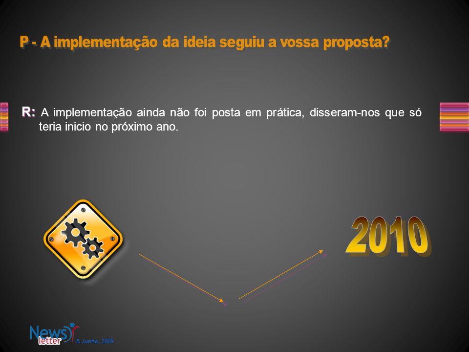 © Junho, 2009 R: R: A implementação ainda não foi posta em prática, disseram-nos que só teria inicio no próximo ano.
