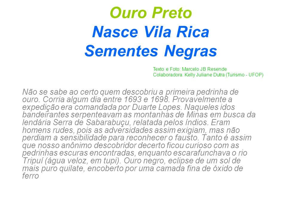 Ouro Preto Nasce Vila Rica Sementes Negras Não se sabe ao certo quem descobriu a primeira pedrinha de ouro. Corria algum dia entre 1693 e 1698. Provav