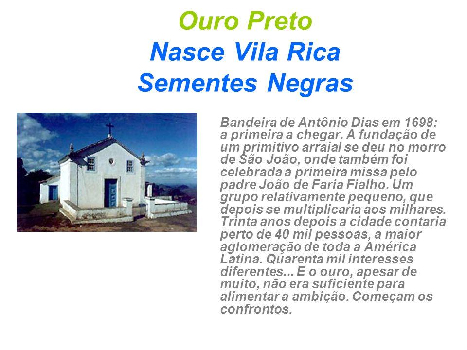 Ouro Preto Nasce Vila Rica Sementes Negras Bandeira de Antônio Dias em 1698: a primeira a chegar. A fundação de um primitivo arraial se deu no morro d