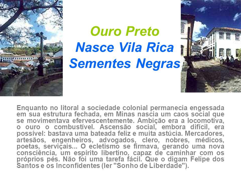 Ouro Preto Nasce Vila Rica Sementes Negras Enquanto no litoral a sociedade colonial permanecia engessada em sua estrutura fechada, em Minas nascia um
