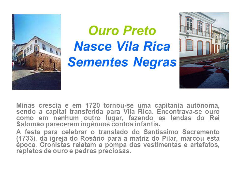 Ouro Preto Nasce Vila Rica Sementes Negras Minas crescia e em 1720 tornou-se uma capitania autônoma, sendo a capital transferida para Vila Rica. Encon