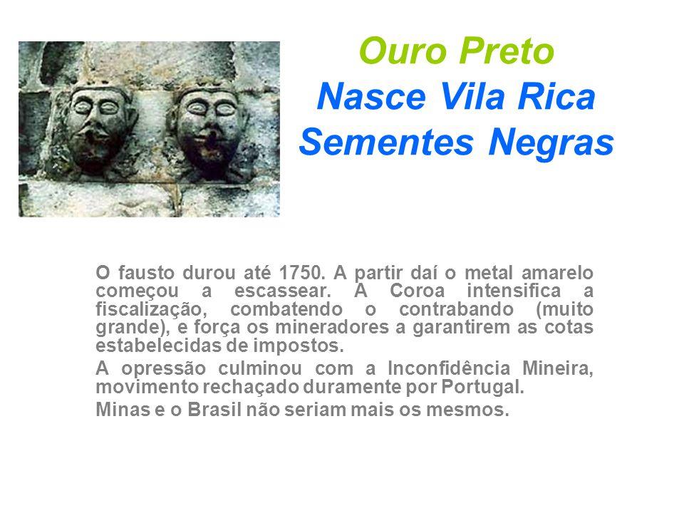 Ouro Preto Nasce Vila Rica Sementes Negras O fausto durou até 1750. A partir daí o metal amarelo começou a escassear. A Coroa intensifica a fiscalizaç