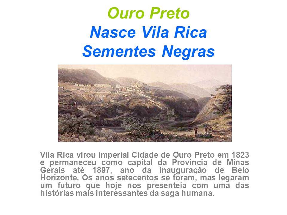 Ouro Preto Nasce Vila Rica Sementes Negras Vila Rica virou Imperial Cidade de Ouro Preto em 1823 e permaneceu como capital da Província de Minas Gerai