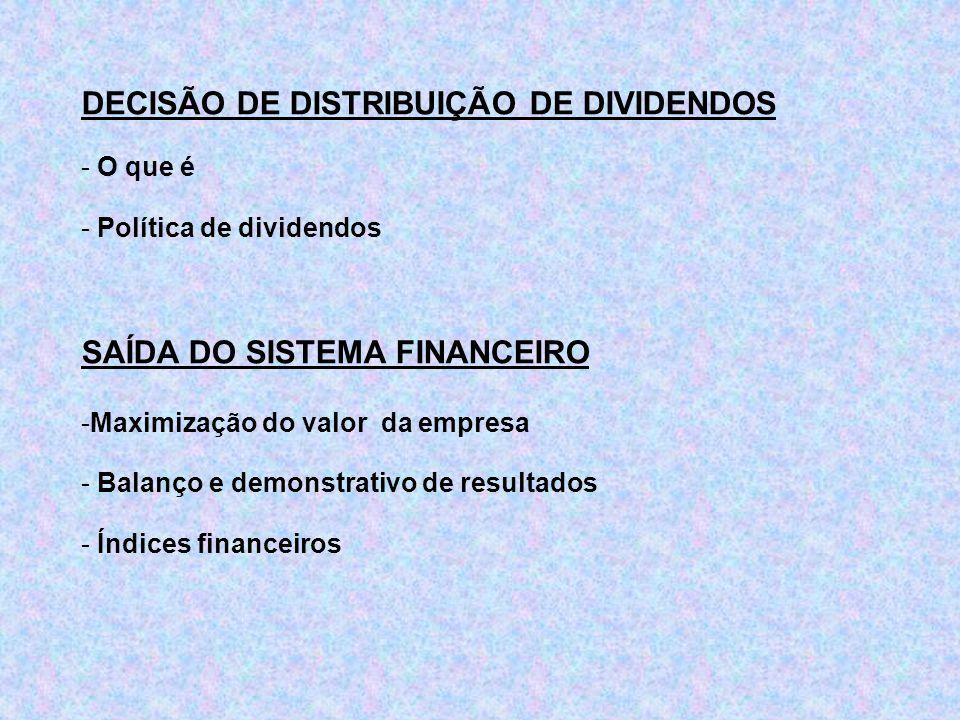 DECISÃO DE DISTRIBUIÇÃO DE DIVIDENDOS - O que é - Política de dividendos SAÍDA DO SISTEMA FINANCEIRO -Maximização do valor da empresa - Balanço e demo