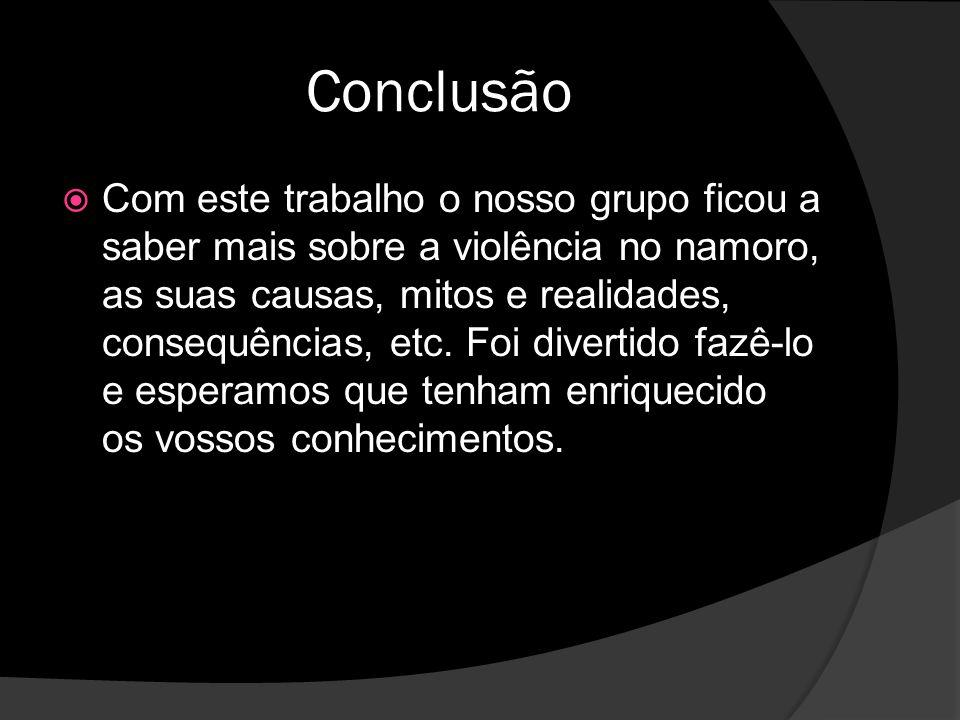Conclusão Com este trabalho o nosso grupo ficou a saber mais sobre a violência no namoro, as suas causas, mitos e realidades, consequências, etc.