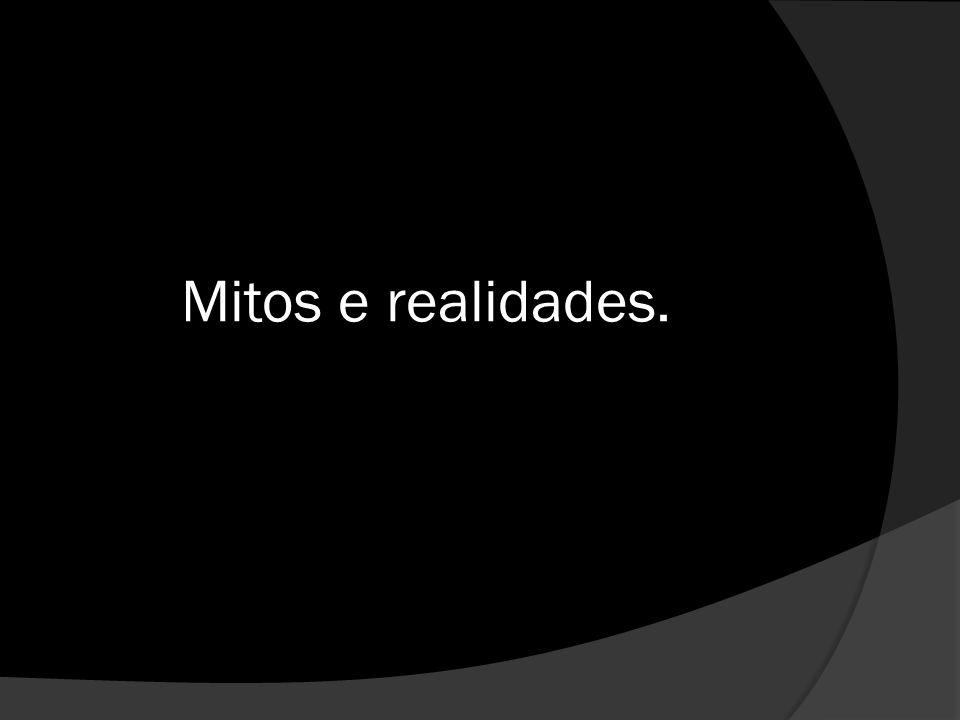 Mitos e realidades.
