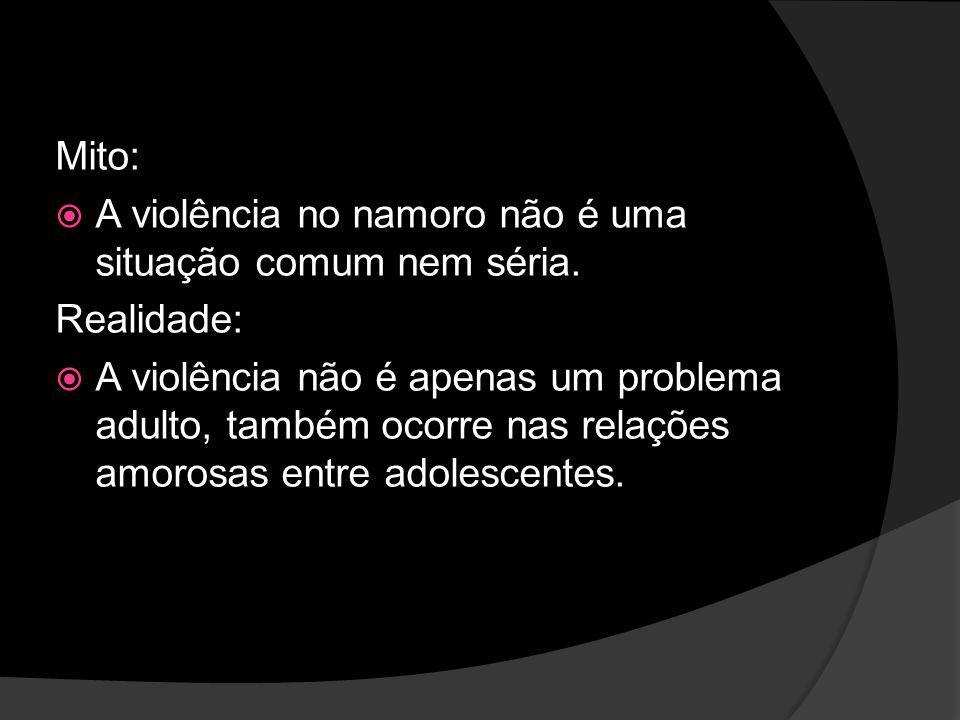 Mito: A violência no namoro não é uma situação comum nem séria. Realidade: A violência não é apenas um problema adulto, também ocorre nas relações amo