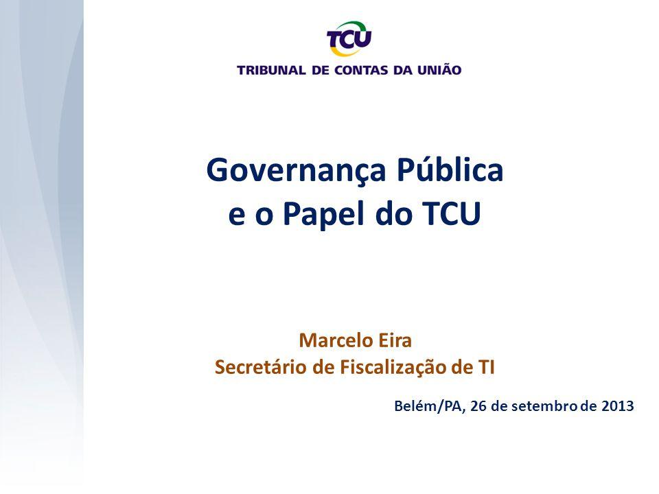 Governança Pública e o Papel do TCU Marcelo Eira Secretário de Fiscalização de TI Belém/PA, 26 de setembro de 2013