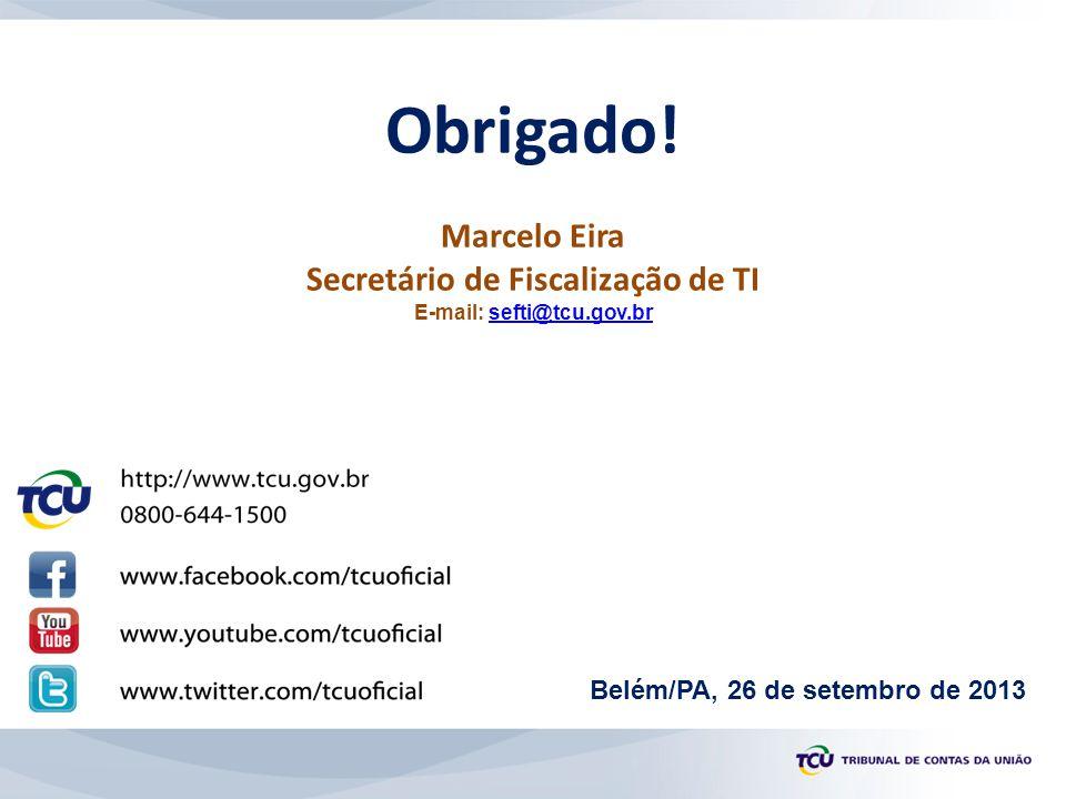 Obrigado! Marcelo Eira Secretário de Fiscalização de TI E-mail: sefti@tcu.gov.brsefti@tcu.gov.br Belém/PA, 26 de setembro de 2013