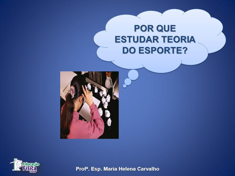 POR QUE ESTUDAR TEORIA DO ESPORTE? Profª. Esp. Maria Helena Carvalho