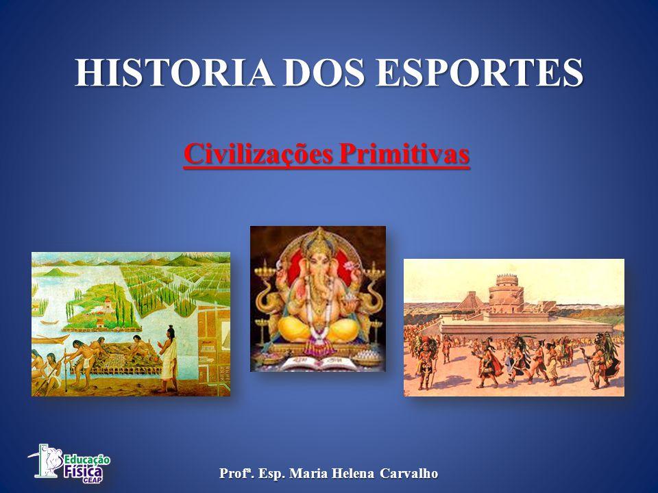 HISTORIA DOS ESPORTES Civilizações Primitivas Profª. Esp. Maria Helena Carvalho