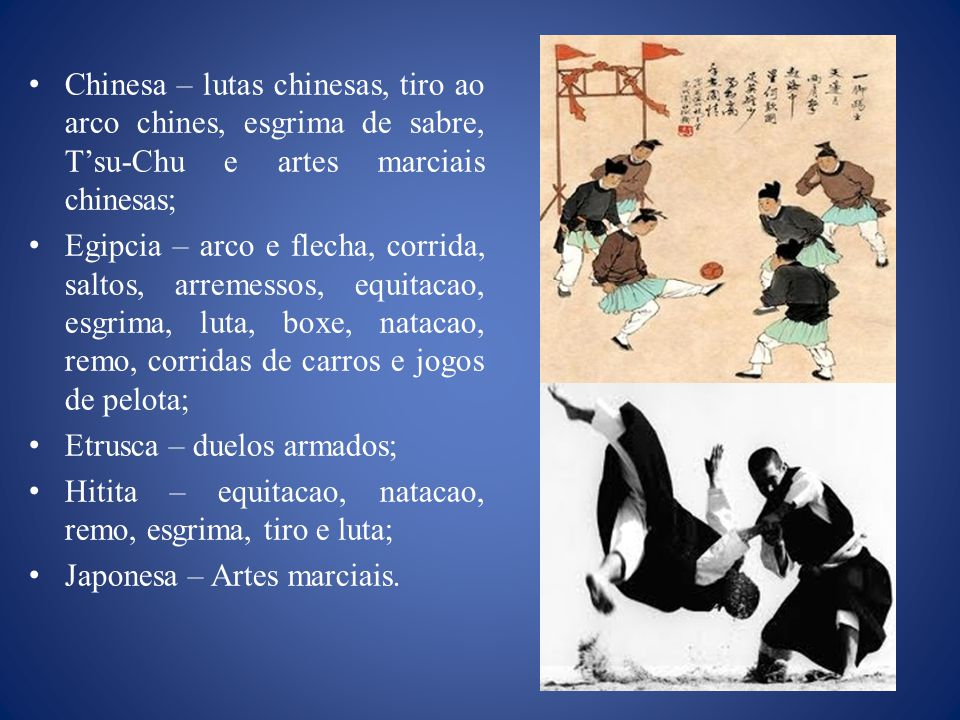 Chinesa – lutas chinesas, tiro ao arco chines, esgrima de sabre, Tsu-Chu e artes marciais chinesas; Egipcia – arco e flecha, corrida, saltos, arremessos, equitacao, esgrima, luta, boxe, natacao, remo, corridas de carros e jogos de pelota; Etrusca – duelos armados; Hitita – equitacao, natacao, remo, esgrima, tiro e luta; Japonesa – Artes marciais.