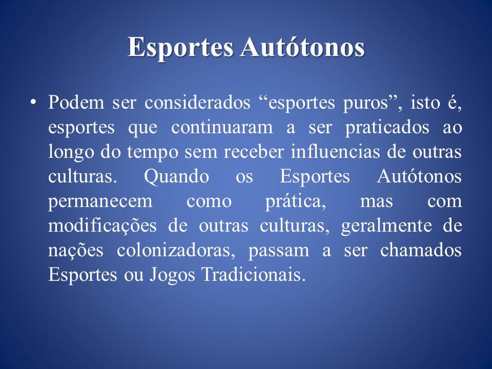 Esportes Autótonos Podem ser considerados esportes puros, isto é, esportes que continuaram a ser praticados ao longo do tempo sem receber influencias de outras culturas.