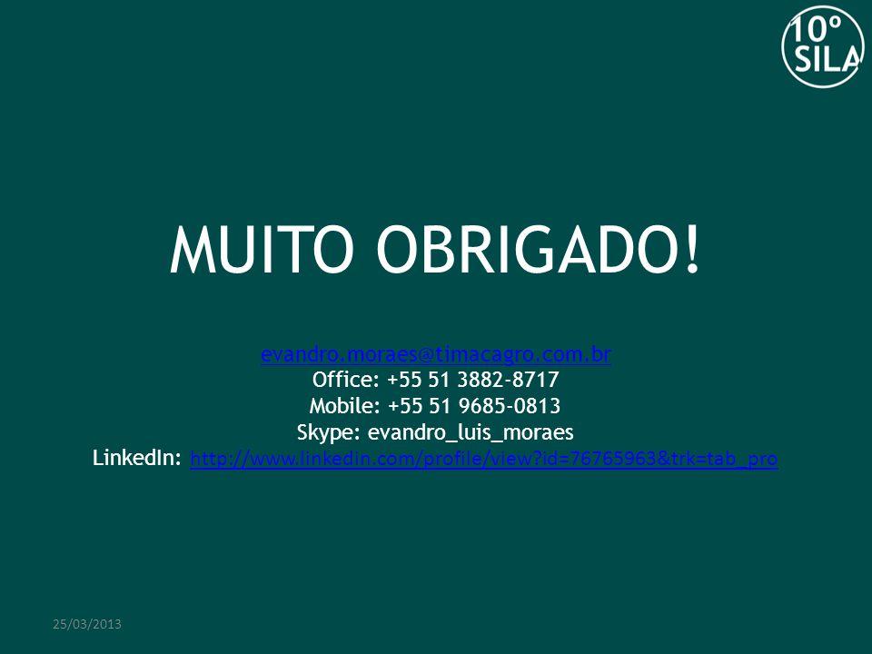 MUITO OBRIGADO! 25/03/2013 evandro.moraes@timacagro.com.br Office: +55 51 3882-8717 Mobile: +55 51 9685-0813 Skype: evandro_luis_moraes LinkedIn: http