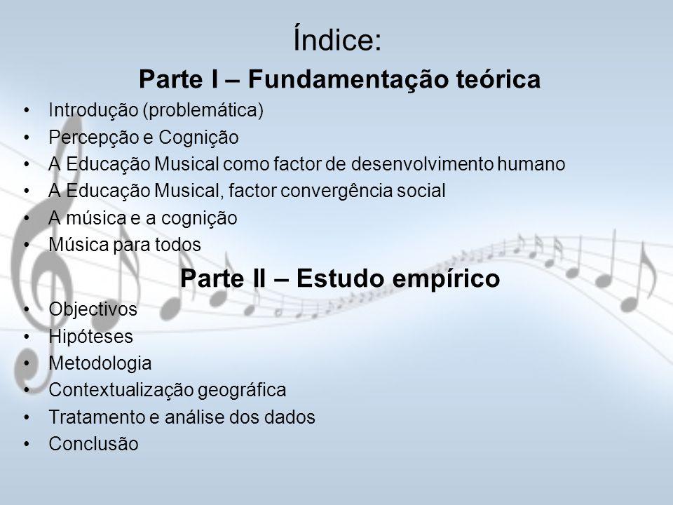 Índice: Parte I – Fundamentação teórica Introdução (problemática) Percepção e Cognição A Educação Musical como factor de desenvolvimento humano A Educ