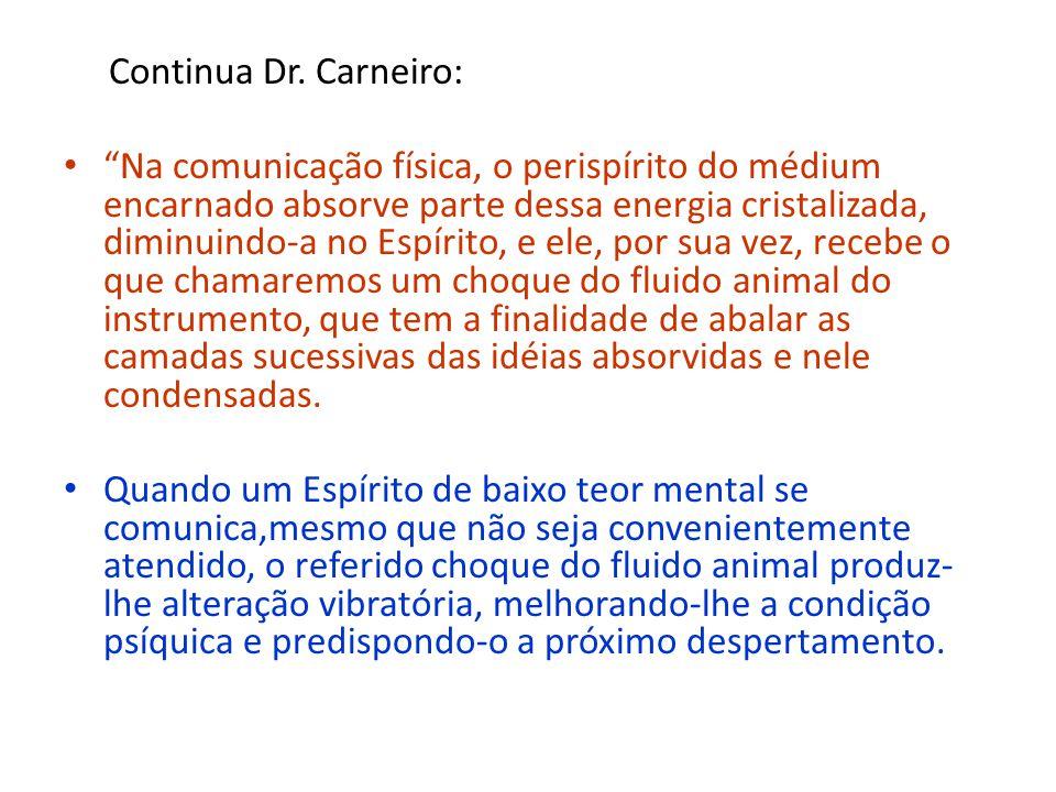 Continua Dr. Carneiro: Na comunicação física, o perispírito do médium encarnado absorve parte dessa energia cristalizada, diminuindo-a no Espírito, e