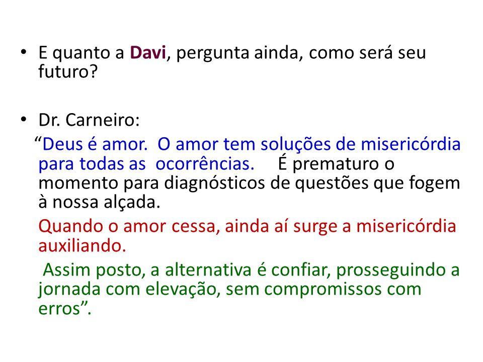 E quanto a Davi, pergunta ainda, como será seu futuro? Dr. Carneiro: Deus é amor. O amor tem soluções de misericórdia para todas as ocorrências. É pre