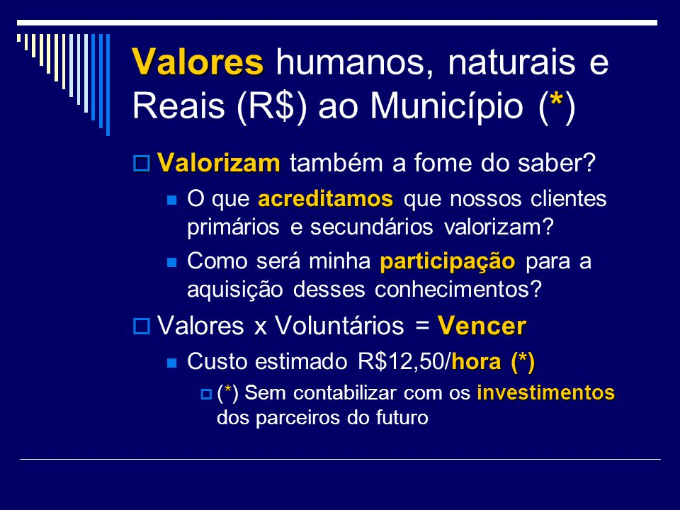 Valores humanos, naturais e Reais (R$) ao Município (*) Valorizam Valorizam também a fome do saber? acreditamos O que acreditamos que nossos clientes