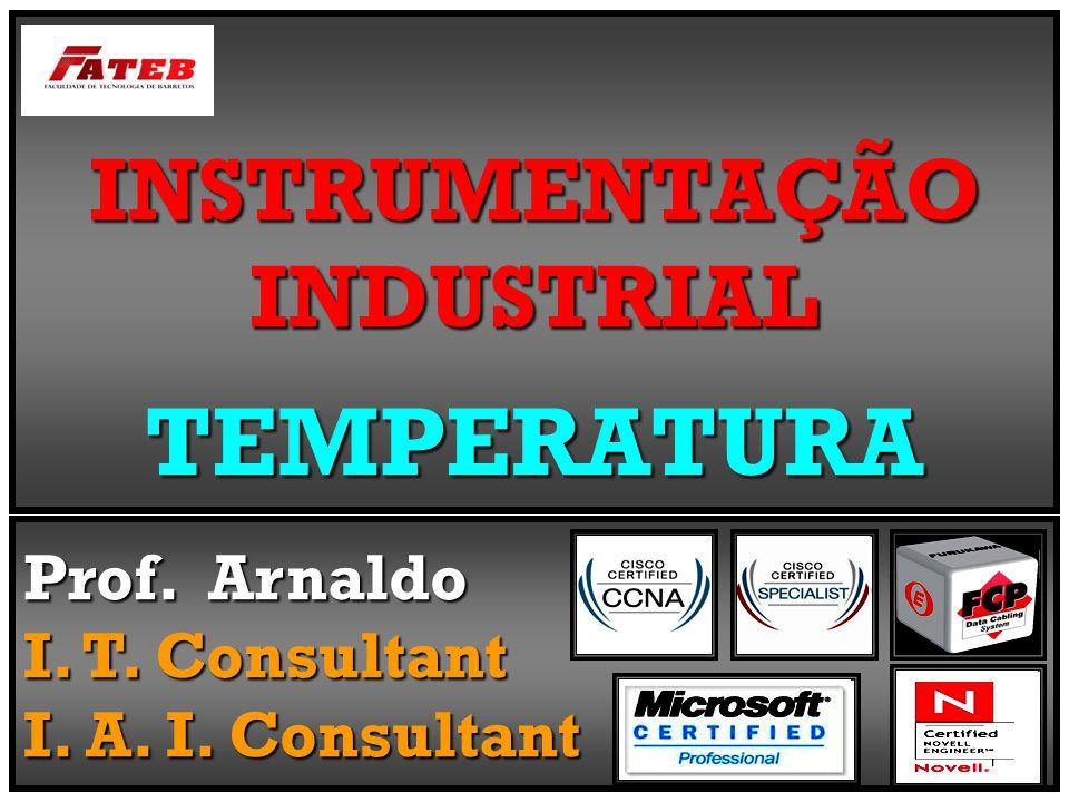 INSTRUMENTAÇÃO INDUSTRIAL TEMPERATURA Prof. Arnaldo I. T. Consultant I. A. I. Consultant