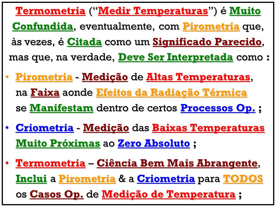 # Termômetros à Expansão de Líquidos : Aplicação Geral, Muito Baratos, com Preferência para os Sistemas preenchidos com Mercúrio, A Não Ser Que as Temperaturas Medidas sejam < - 38°C, se o SPAN for Muito Estreito ( < 25°C ) ou se existirem Níveis de Perigo para Casos de Vazamentos de Mercúrio ; # Termômetros à Expansão de Gases : Aplicações Voltadas às Temperaturas Mais Baixas, Aplicações Voltadas às Temperaturas Mais Baixas, com SPAN Mínimo de 50°C, para Processos que possam Envolver Dimensões Volumétricas Maiores ; # Termômetros à Expansão de Vapores : Bom Custo-Benefício, Escalas Não Lineares, Precisos & com Rápidos Tempos de Resposta, SE o RANGE medido NÃO Estiver Próximo à Temperatura Ambiente ;