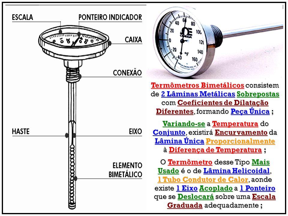 Termômetros Bimetálicos consistem de 2 Lâminas Metálicas Sobrepostas com Coeficientes de Dilatação Diferentes, formando Peça Única ; Variando-se a Tem