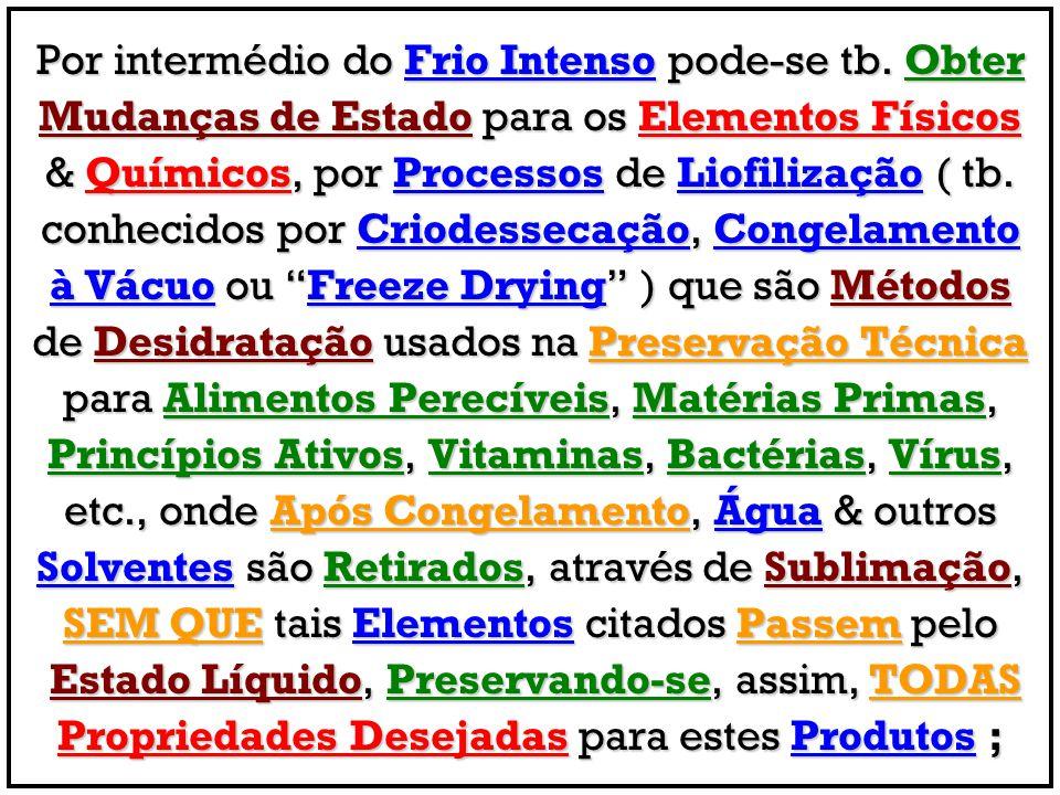 Por intermédio do Frio Intenso pode-se tb. Obter Mudanças de Estado para os Elementos Físicos & Químicos, por Processos de Liofilização ( tb. conhecid