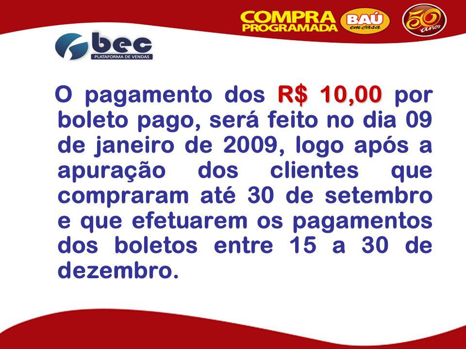 R$ 10,00 O pagamento dos R$ 10,00 por boleto pago, será feito no dia 09 de janeiro de 2009, logo após a apuração dos clientes que compraram até 30 de setembro e que efetuarem os pagamentos dos boletos entre 15 a 30 de dezembro.