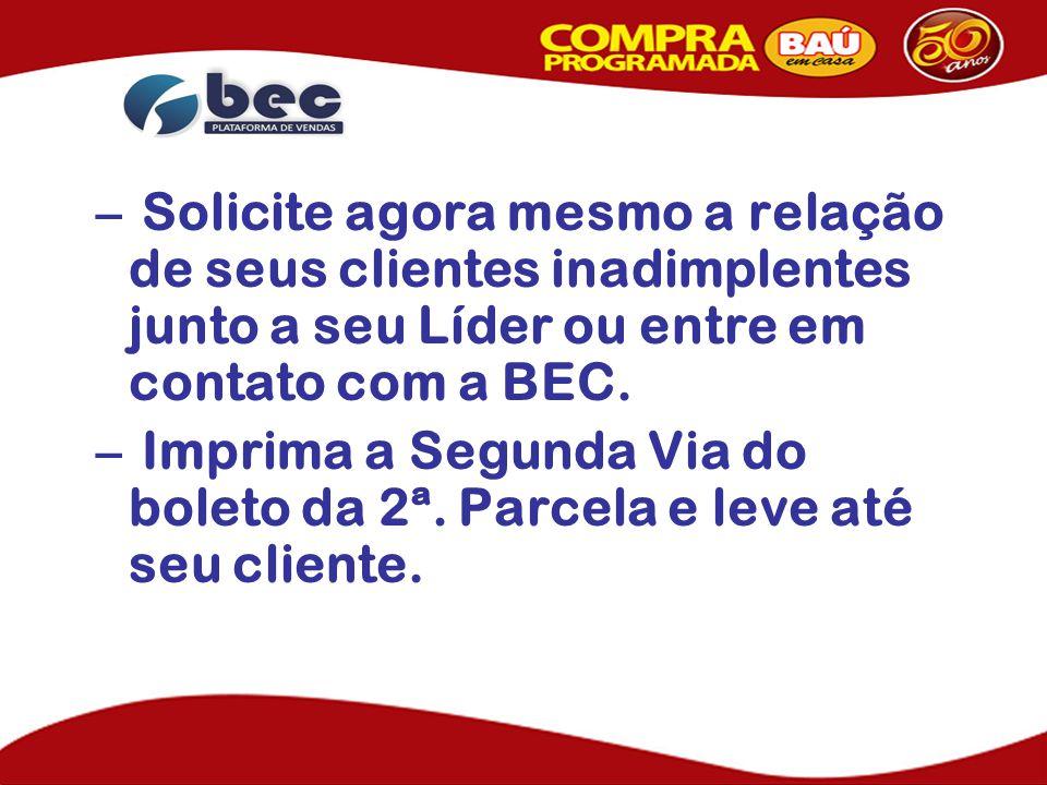 – Solicite agora mesmo a relação de seus clientes inadimplentes junto a seu Líder ou entre em contato com a BEC.