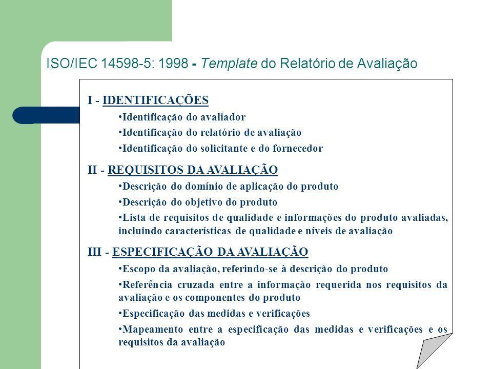 ISO/IEC 14598-5: 1998 - Template do Relatório de Avaliação I - IDENTIFICAÇÕES Identificação do avaliador Identificação do relatório de avaliação Identificação do solicitante e do fornecedor II - REQUISITOS DA AVALIAÇÃO Descrição do domínio de aplicação do produto Descrição do objetivo do produto Lista de requisitos de qualidade e informações do produto avaliadas, incluindo características de qualidade e níveis de avaliação III - ESPECIFICAÇÃO DA AVALIAÇÃO Escopo da avaliação, referindo-se à descrição do produto Referência cruzada entre a informação requerida nos requisitos da avaliação e os componentes do produto Especificação das medidas e verificações Mapeamento entre a especificação das medidas e verificações e os requisitos da avaliação