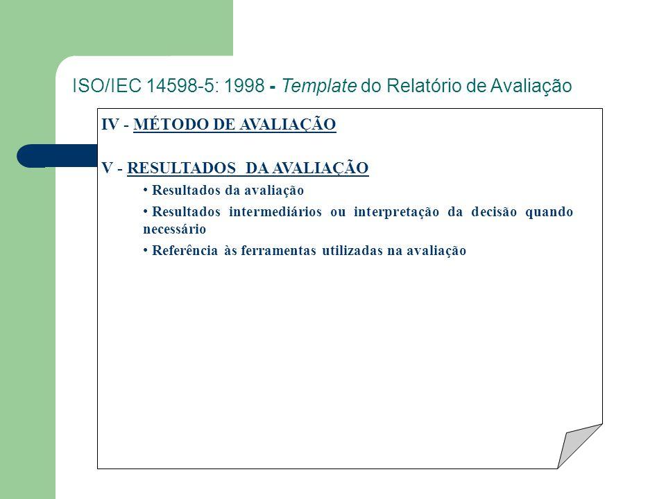 IV - MÉTODO DE AVALIAÇÃO V - RESULTADOS DA AVALIAÇÃO Resultados da avaliação Resultados intermediários ou interpretação da decisão quando necessário Referência às ferramentas utilizadas na avaliação ISO/IEC 14598-5: 1998 - Template do Relatório de Avaliação