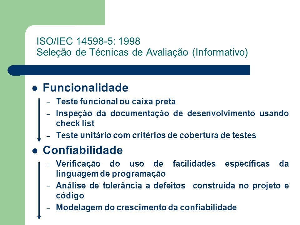 ISO/IEC 14598-5: 1998 Seleção de Técnicas de Avaliação (Informativo) Funcionalidade – Teste funcional ou caixa preta – Inspeção da documentação de desenvolvimento usando check list – Teste unitário com critérios de cobertura de testes Confiabilidade – Verificação do uso de facilidades específicas da linguagem de programação – Análise de tolerância a defeitos construída no projeto e código – Modelagem do crescimento da confiabilidade