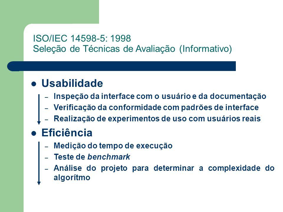 ISO/IEC 14598-5: 1998 Seleção de Técnicas de Avaliação (Informativo) Usabilidade – Inspeção da interface com o usuário e da documentação – Verificação da conformidade com padrões de interface – Realização de experimentos de uso com usuários reais Eficiência – Medição do tempo de execução – Teste de benchmark – Análise do projeto para determinar a complexidade do algorítmo