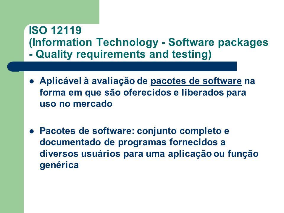 ISO 12119 (Information Technology - Software packages - Quality requirements and testing) Aplicável à avaliação de pacotes de software na forma em que são oferecidos e liberados para uso no mercado Pacotes de software: conjunto completo e documentado de programas fornecidos a diversos usuários para uma aplicação ou função genérica