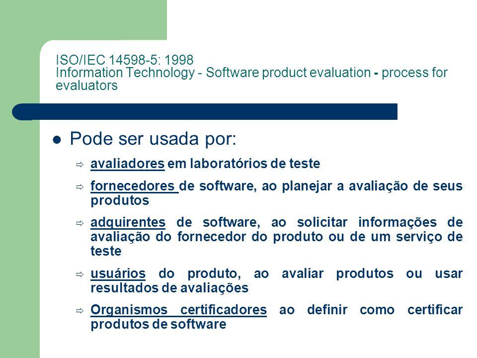Pode ser usada por: avaliadores em laboratórios de teste fornecedores de software, ao planejar a avaliação de seus produtos adquirentes de software, ao solicitar informações de avaliação do fornecedor do produto ou de um serviço de teste usuários do produto, ao avaliar produtos ou usar resultados de avaliações Organismos certificadores ao definir como certificar produtos de software ISO/IEC 14598-5: 1998 Information Technology - Software product evaluation - process for evaluators