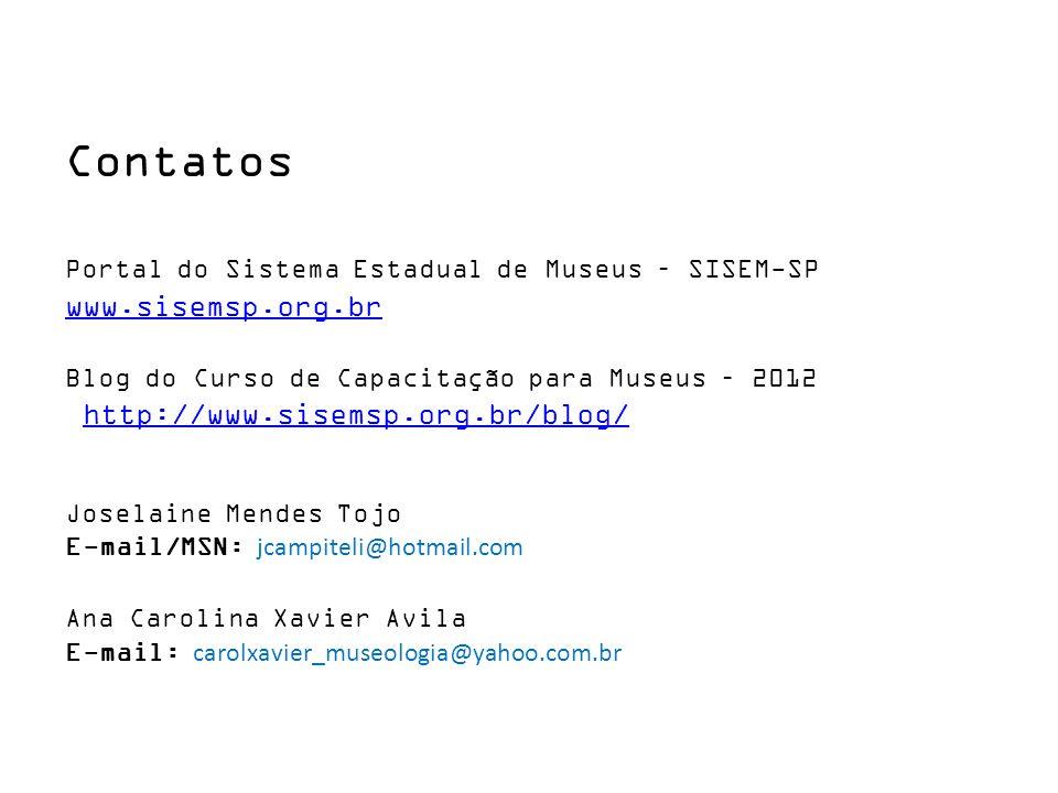Contatos Portal do Sistema Estadual de Museus – SISEM-SP www.sisemsp.org.br Blog do Curso de Capacitação para Museus – 2012 http://www.sisemsp.org.br/blog/ Joselaine Mendes Tojo E-mail/MSN: jcampiteli@hotmail.com Ana Carolina Xavier Avila E-mail: carolxavier_museologia@yahoo.com.br