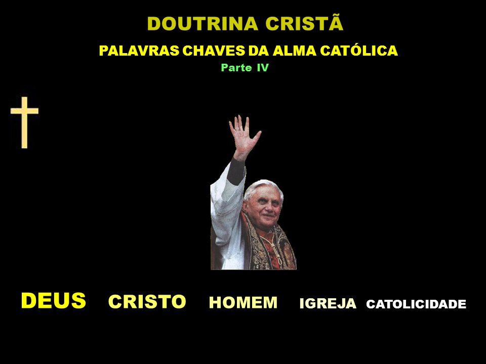 DEUS CRISTO HOMEM IGREJA C ATOLICIDADE DOUTRINA CRISTÃ PALAVRAS CHAVES DA ALMA CATÓLICA Parte IV