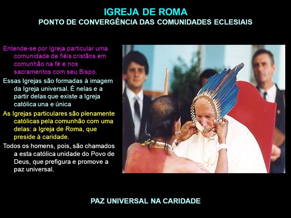 IGREJA DE ROMA PONTO DE CONVERGÊNCIA DAS COMUNIDADES ECLESIAIS PAZ UNIVERSAL NA CARIDADE Entende-se por Igreja particular uma comunidade de fiéis cris
