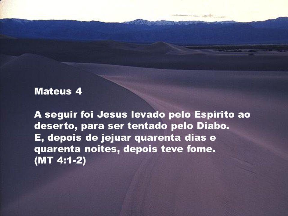 Mateus 4 A seguir foi Jesus levado pelo Espírito ao deserto, para ser tentado pelo Diabo. E, depois de jejuar quarenta dias e quarenta noites, depois