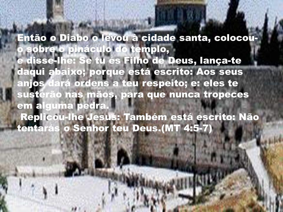 Então o Diabo o levou à cidade santa, colocou- o sobre o pináculo do templo, e disse-lhe: Se tu és Filho de Deus, lança-te daqui abaixo; porque está e