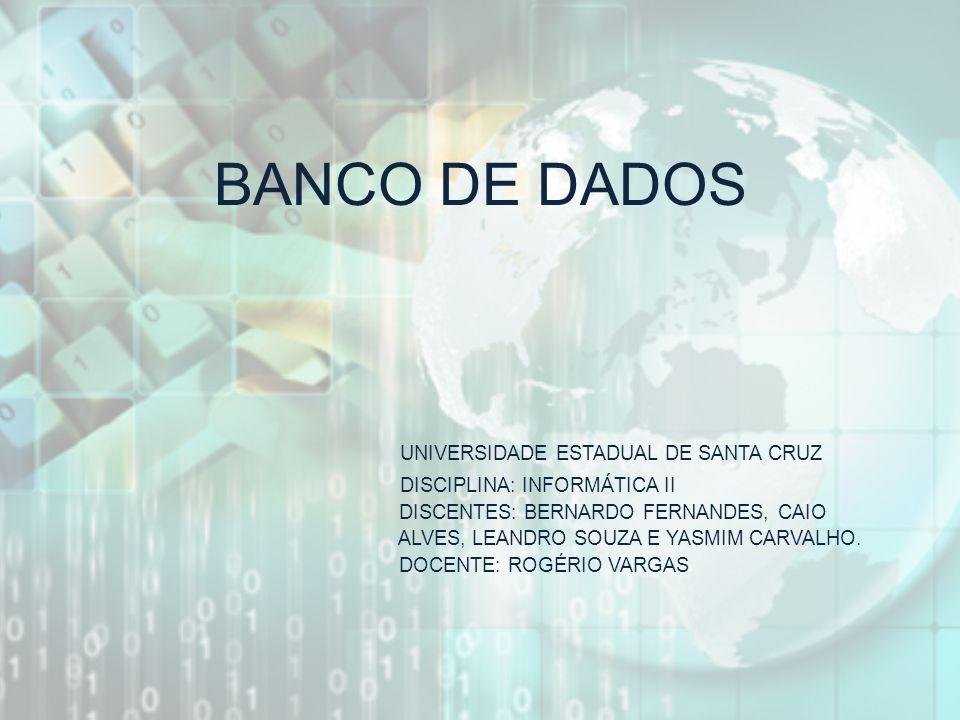 BANCO DE DADOS UNIVERSIDADE ESTADUAL DE SANTA CRUZ DISCIPLINA: INFORMÁTICA II DISCENTES: BERNARDO FERNANDES, CAIO ALVES, LEANDRO SOUZA E YASMIM CARVAL