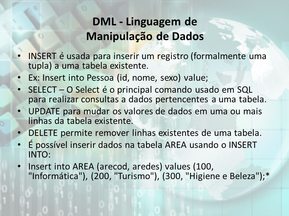 DML - Linguagem de Manipulação de Dados INSERT é usada para inserir um registro (formalmente uma tupla) a uma tabela existente. Ex: Insert into Pessoa