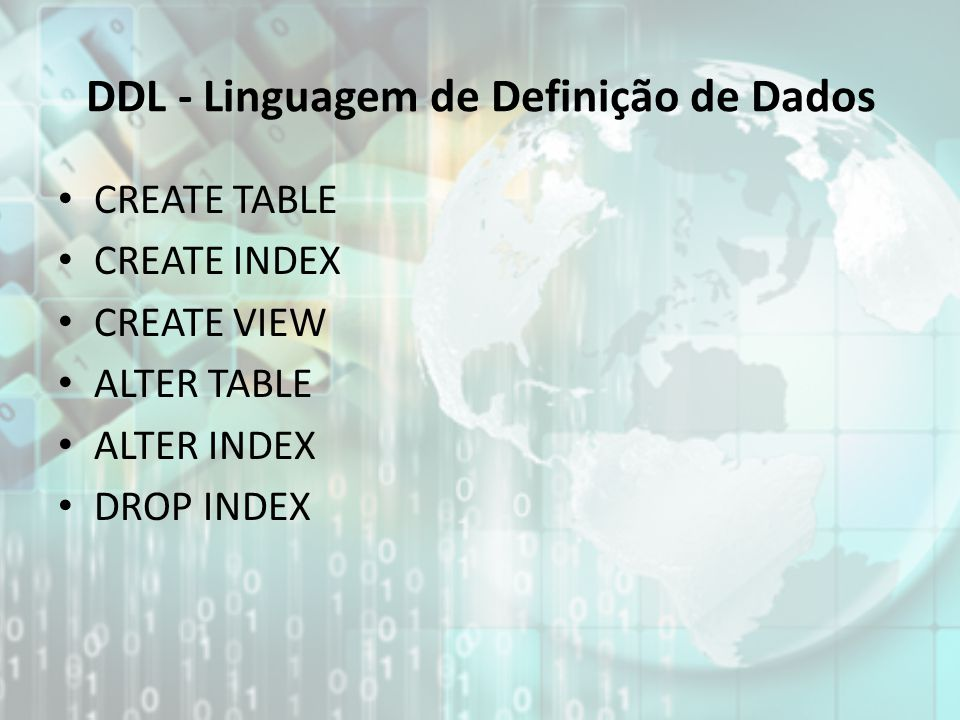 CREATE TABLE CREATE INDEX CREATE VIEW ALTER TABLE ALTER INDEX DROP INDEX DDL - Linguagem de Definição de Dados