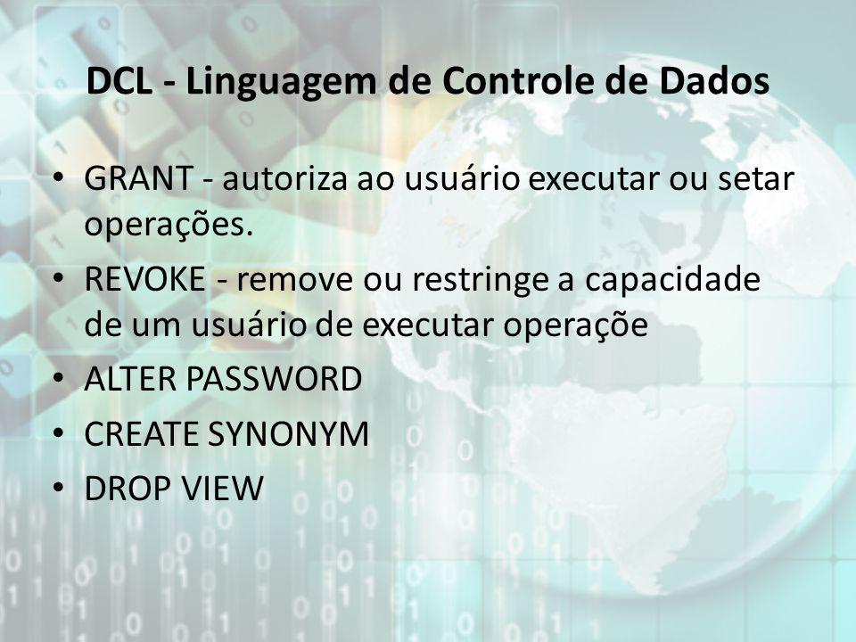 DCL - Linguagem de Controle de Dados GRANT - autoriza ao usuário executar ou setar operações. REVOKE - remove ou restringe a capacidade de um usuário
