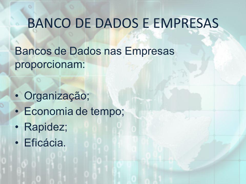 BANCO DE DADOS E EMPRESAS Bancos de Dados nas Empresas proporcionam: Organização; Economia de tempo; Rapidez; Eficácia.