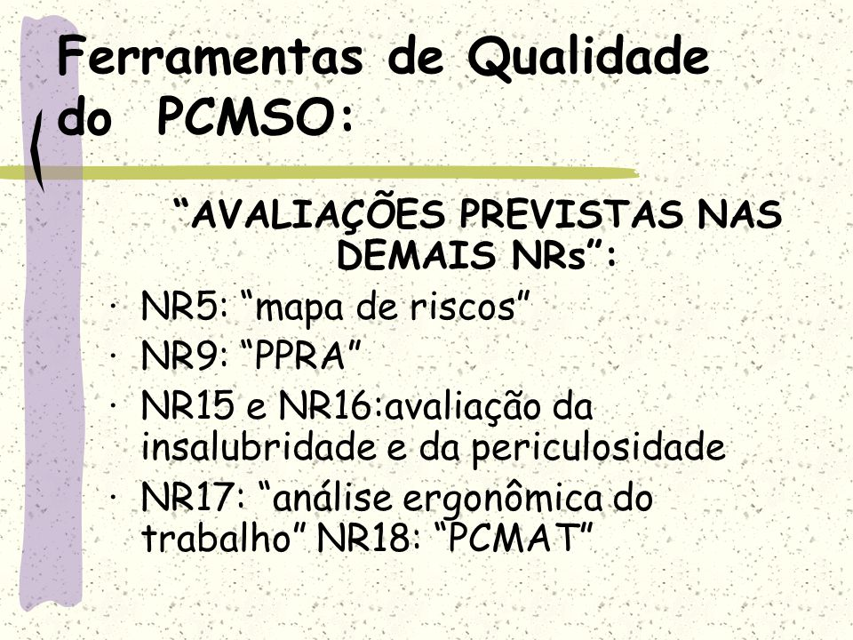 Ferramentas de Qualidade do PCMSO: AVALIAÇÕES PREVISTAS NAS DEMAIS NRs: ·NR5: mapa de riscos ·NR9: PPRA ·NR15 e NR16:avaliação da insalubridade e da p
