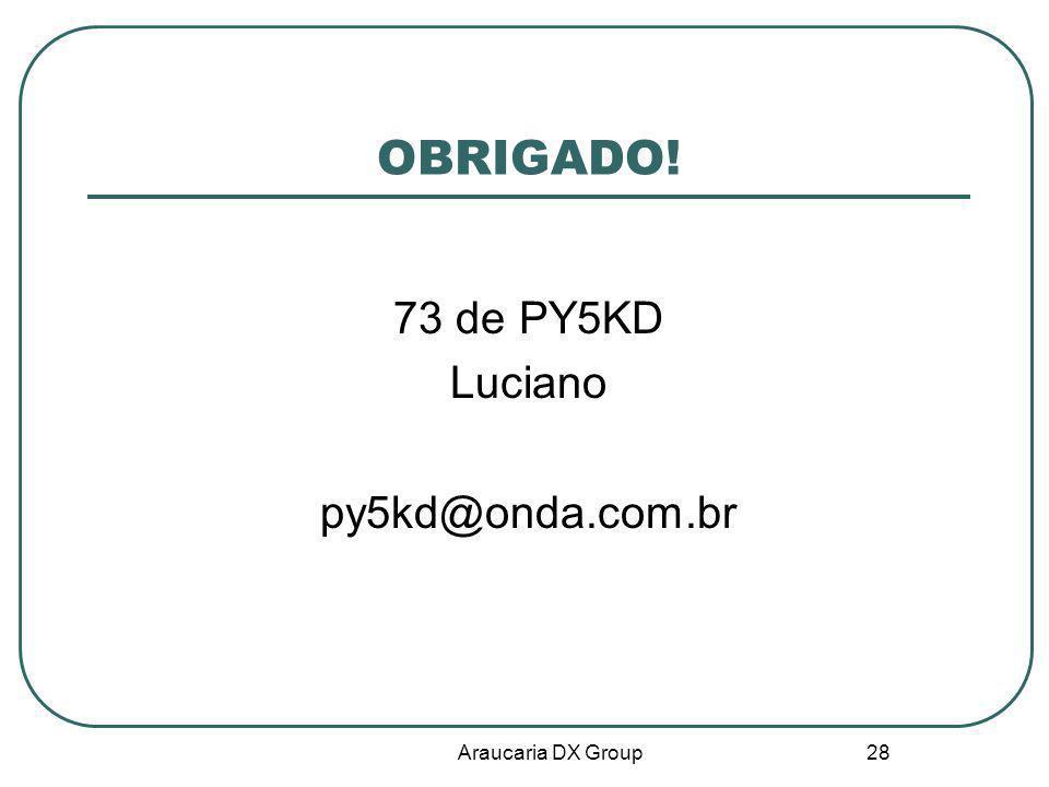 Araucaria DX Group 28 OBRIGADO! 73 de PY5KD Luciano py5kd@onda.com.br