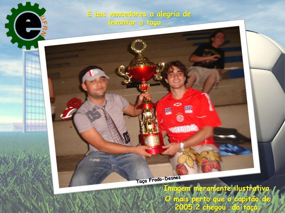 Taça Frodo-Desnes E aos vencedores a alegria de levantar a taça... Imagem meramente ilustrativa O mais perto que o capitão de 2005.2 chegou da taça.